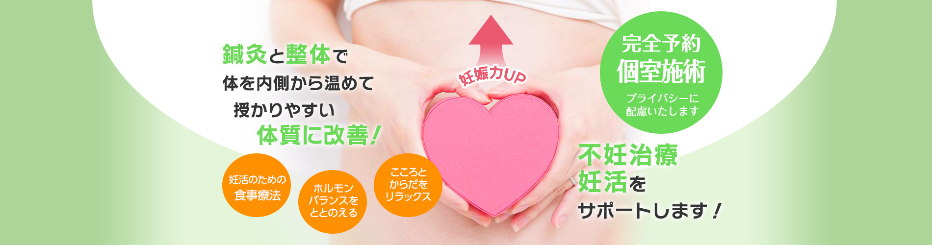 鍼灸と整体で体を内側から温めて授かりやすい体質に改善!不妊治療・妊活をサポートします! 妊活のための食事療法 ホルモンバランスをととのえる。こころとからだをリラックス 妊娠力UP! 完全予約 個室施術でプライバシーに配慮します